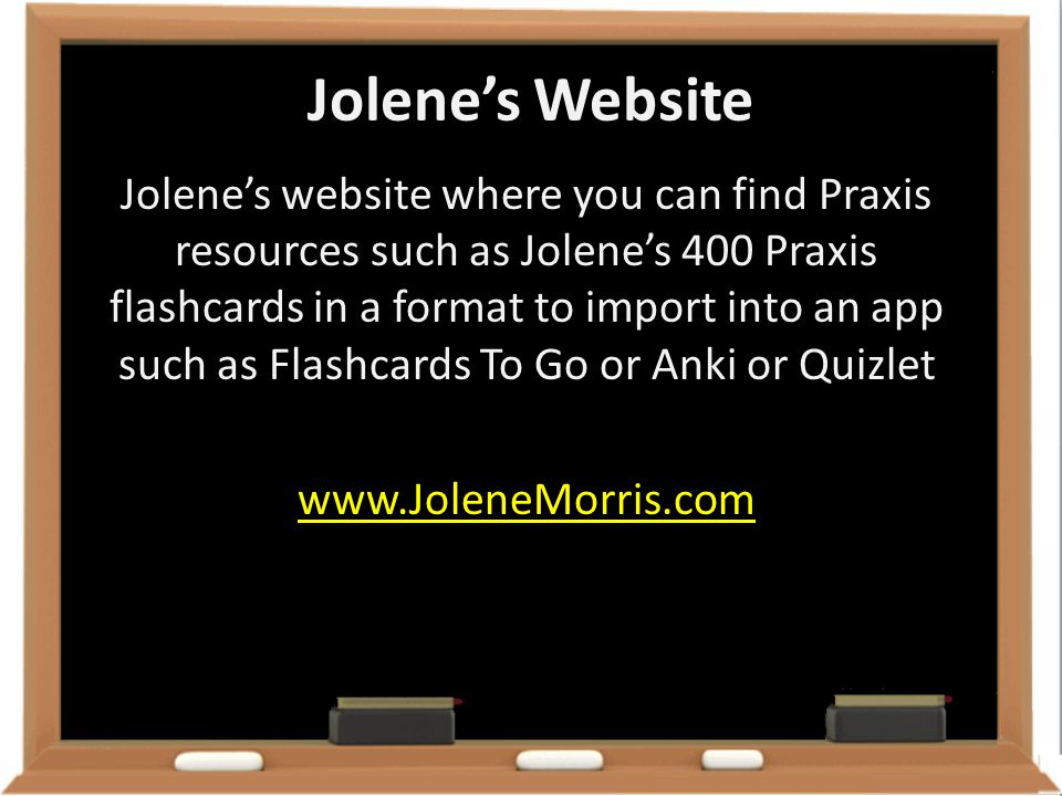 Jolene's Website Jolene's website where you can find Praxis resources such as Jolene's 400 Praxis flashcards in a format to import into an app such as