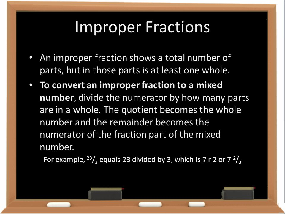 Improper Fractions An improper fraction shows a total number of parts, but in those parts is at least one whole. To convert an improper fraction to a