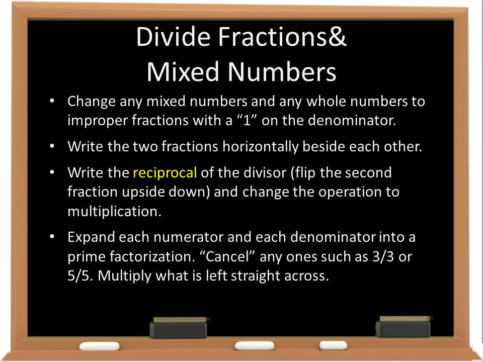 "Divide Fractions& Mixed Numbers Change any mixed numbers and any whole numbers to improper fractions with a ""1"" on the denominator. Write the two frac"