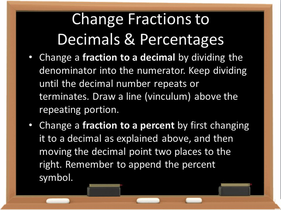 Change Fractions to Decimals & Percentages Change a fraction to a decimal by dividing the denominator into the numerator. Keep dividing until the deci