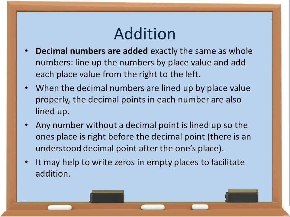 Addition Decimal numbers are added exactly the same as whole numbers: line up the numbers by place value and add each place value from the right to th