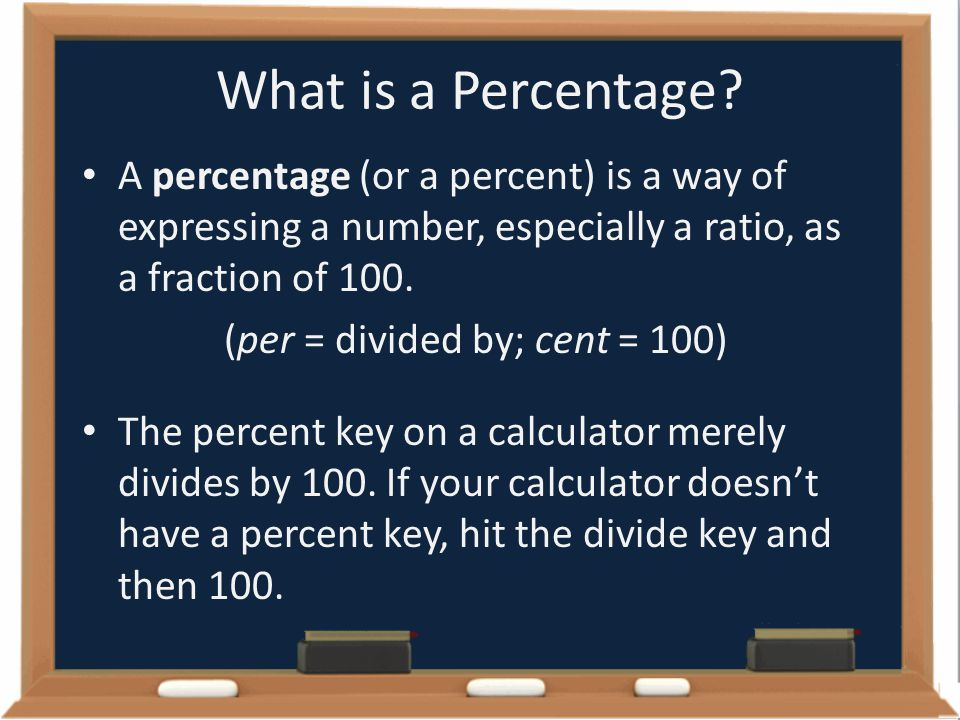 What is a Percentage? A percentage (or a percent) is a way of expressing a number, especially a ratio, as a fraction of 100. (per = divided by; cent =