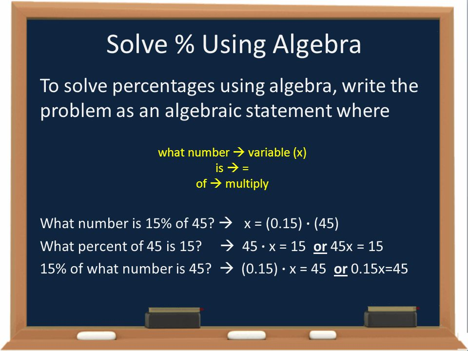 Solve % Using Algebra To solve percentages using algebra, write the problem as an algebraic statement where what number  variable (x) is  = of  mul