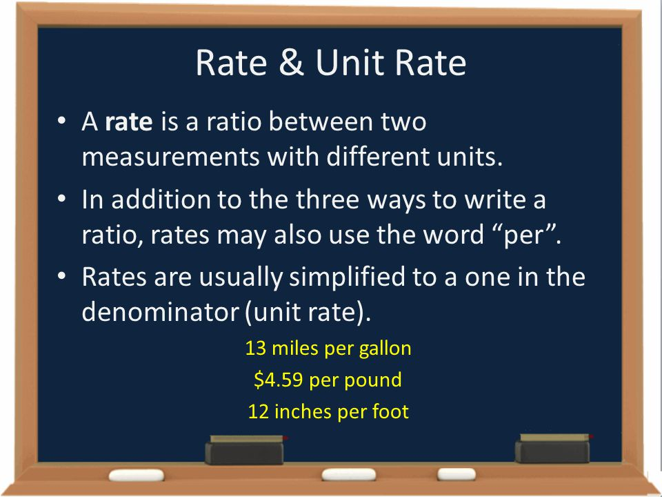 Rate & Unit Rate A rate is a ratio between two measurements with different units. In addition to the three ways to write a ratio, rates may also use t