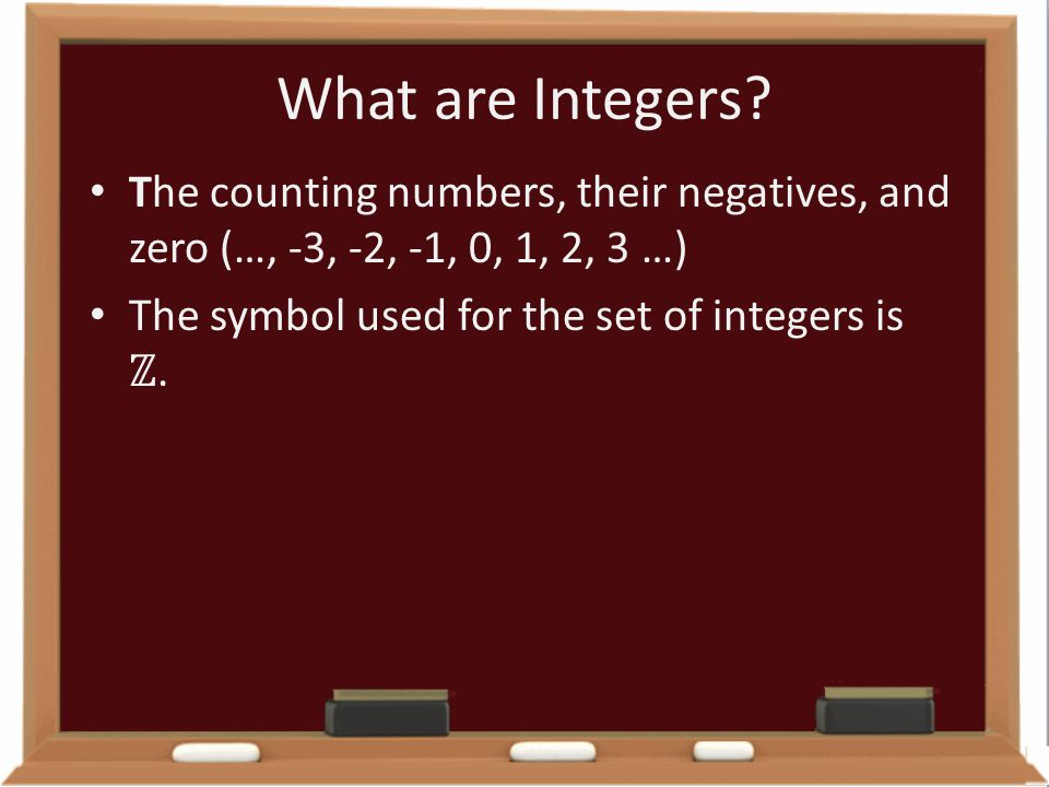 What are Integers? The counting numbers, their negatives, and zero (…, -3, -2, -1, 0, 1, 2, 3 …) The symbol used for the set of integers is ℤ.