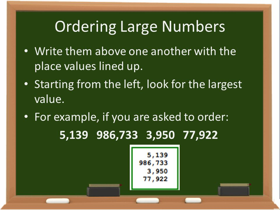 Ordering Large Numbers Write them above one another with the place values lined up. Starting from the left, look for the largest value. For example, i