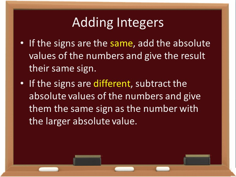 Adding Integers If the signs are the same, add the absolute values of the numbers and give the result their same sign. If the signs are different, sub