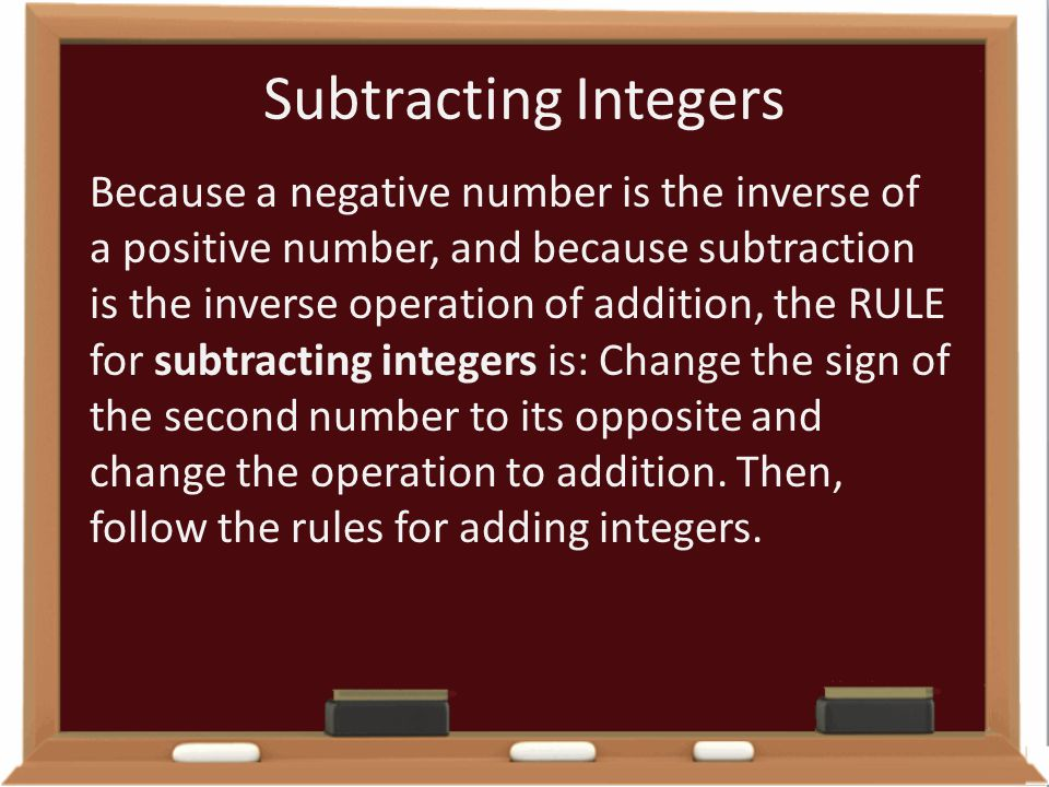 Subtracting Integers Because a negative number is the inverse of a positive number, and because subtraction is the inverse operation of addition, the