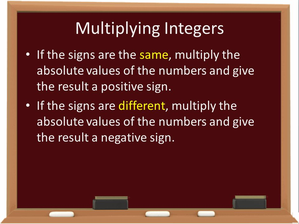 Multiplying Integers If the signs are the same, multiply the absolute values of the numbers and give the result a positive sign. If the signs are diff