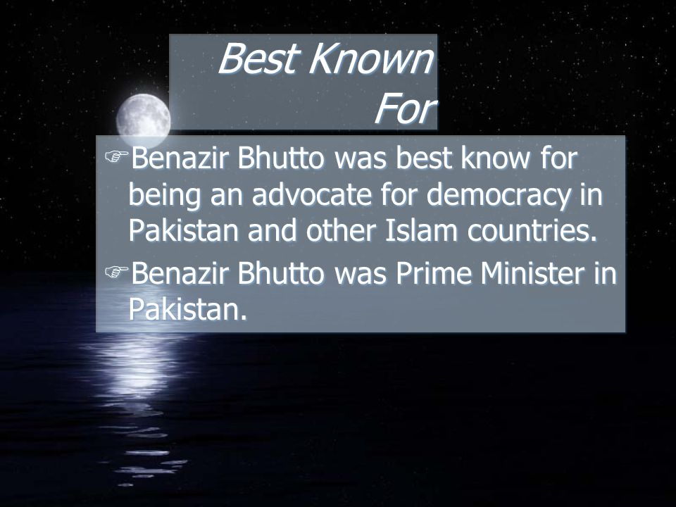 Best Known For FBenazir Bhutto was best know for being an advocate for democracy in Pakistan and other Islam countries.
