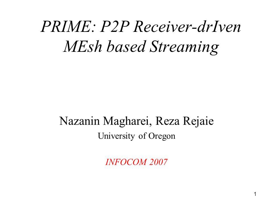 1 Nazanin Magharei, Reza Rejaie University of Oregon INFOCOM 2007 PRIME: P2P Receiver-drIven MEsh based Streaming