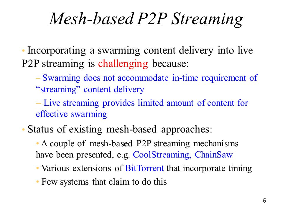 6 E xamines how swarming content delivery can be incorporated into live P2P streaming Explores fundamental design tradeoffs between overlay connectivity, peer population, packet scheduling, buffer requirement at each peer,...