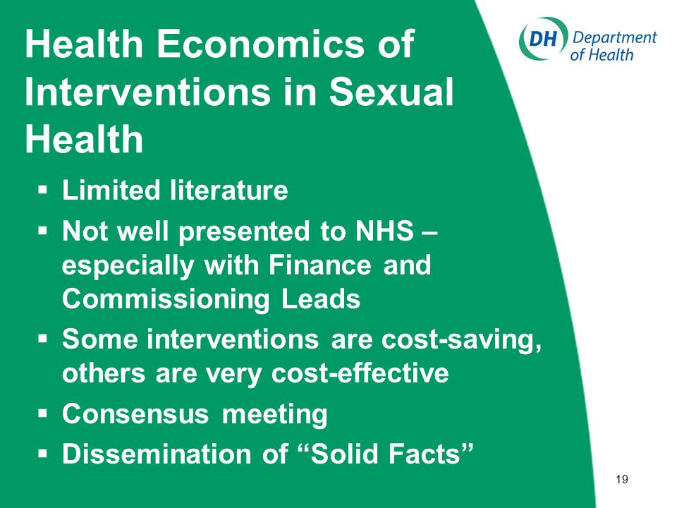  19 Health Economics of Interventions in Sexual Health  Limited literature  Not well presented to NHS – especially with Finance and Commissioning Leads  Some interventions are cost-saving, others are very cost-effective  Consensus meeting  Dissemination of Solid Facts