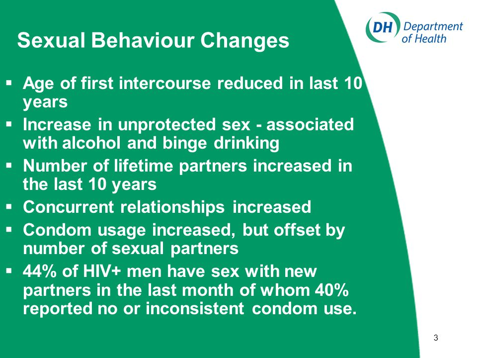 33 Sexual Behaviour Changes  Age of first intercourse reduced in last 10 years  Increase in unprotected sex - associated with alcohol and binge drinking  Number of lifetime partners increased in the last 10 years  Concurrent relationships increased  Condom usage increased, but offset by number of sexual partners  44% of HIV+ men have sex with new partners in the last month of whom 40% reported no or inconsistent condom use.
