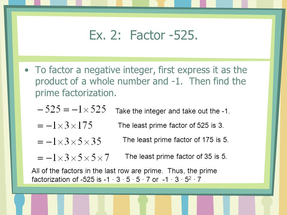 Ex. 2: Factor -525. To factor a negative integer, first express it as the product of a whole number and -1. Then find the prime factorization. The lea