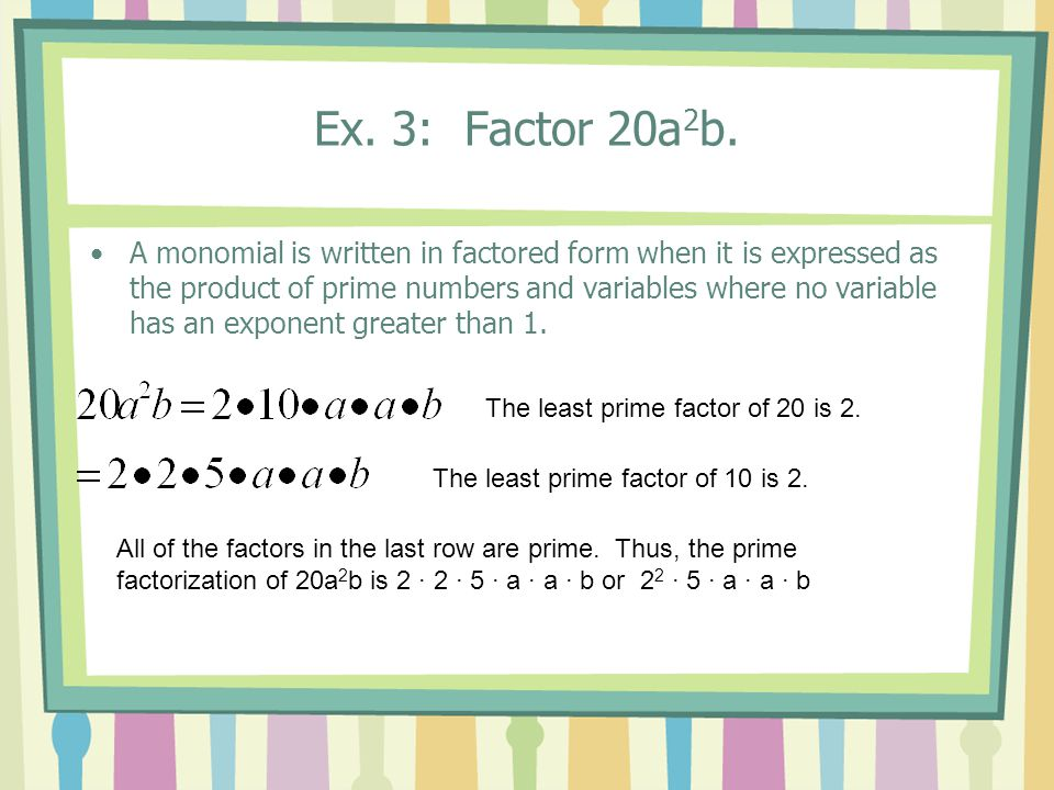 Ex. 3: Factor 20a 2 b. A monomial is written in factored form when it is expressed as the product of prime numbers and variables where no variable has