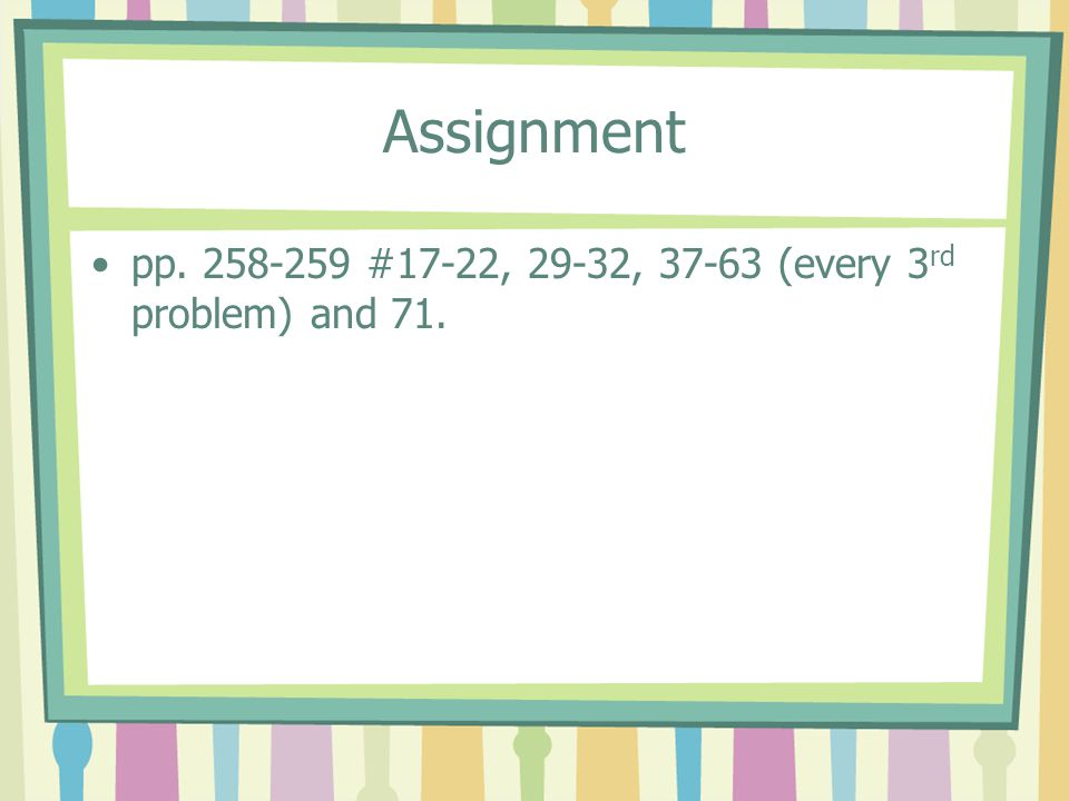 Assignment pp. 258-259 #17-22, 29-32, 37-63 (every 3 rd problem) and 71.