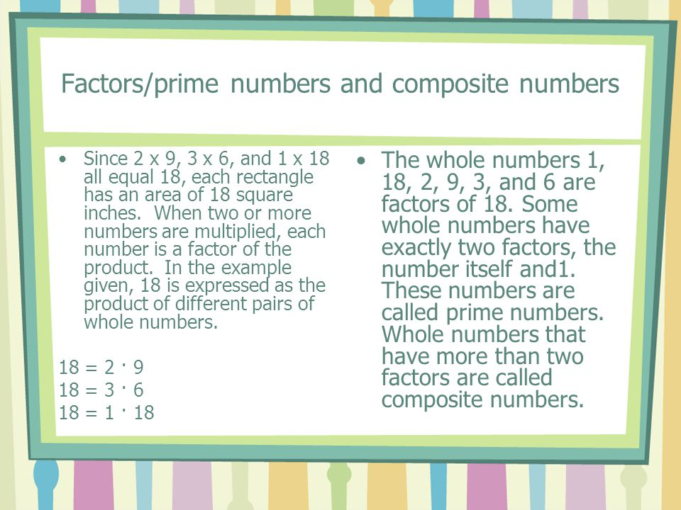 Factors/prime numbers and composite numbers Since 2 x 9, 3 x 6, and 1 x 18 all equal 18, each rectangle has an area of 18 square inches. When two or m