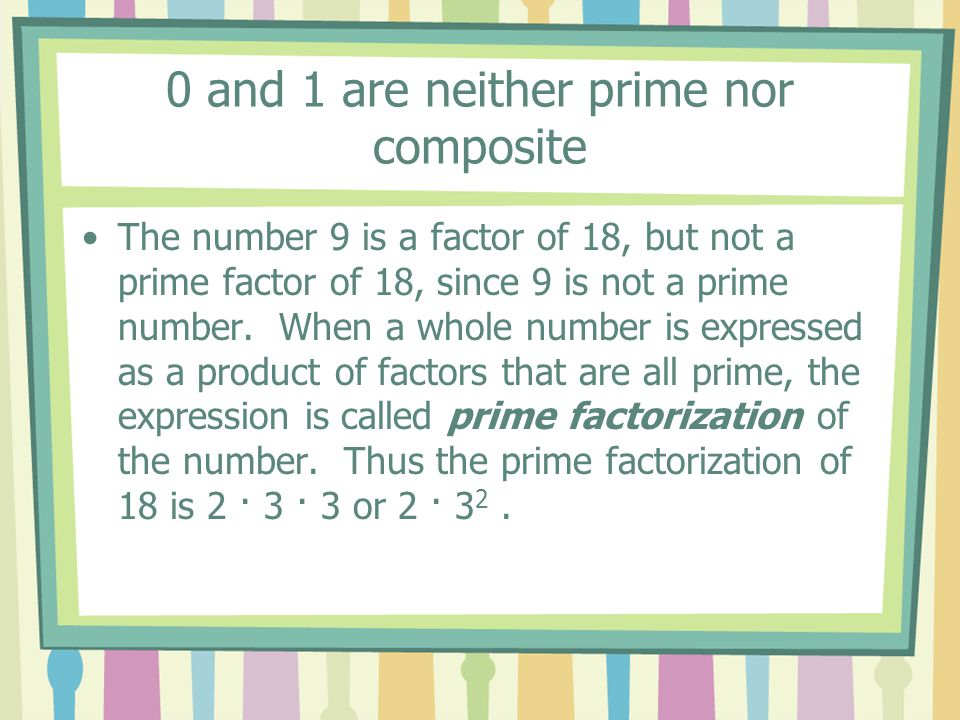 0 and 1 are neither prime nor composite The number 9 is a factor of 18, but not a prime factor of 18, since 9 is not a prime number. When a whole numb