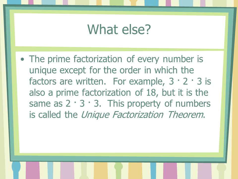 What else? The prime factorization of every number is unique except for the order in which the factors are written. For example, 3 · 2 · 3 is also a p