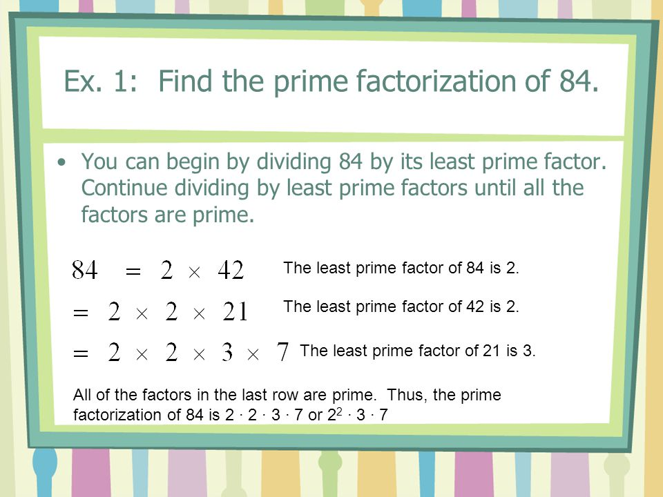 Ex. 1: Find the prime factorization of 84. You can begin by dividing 84 by its least prime factor.