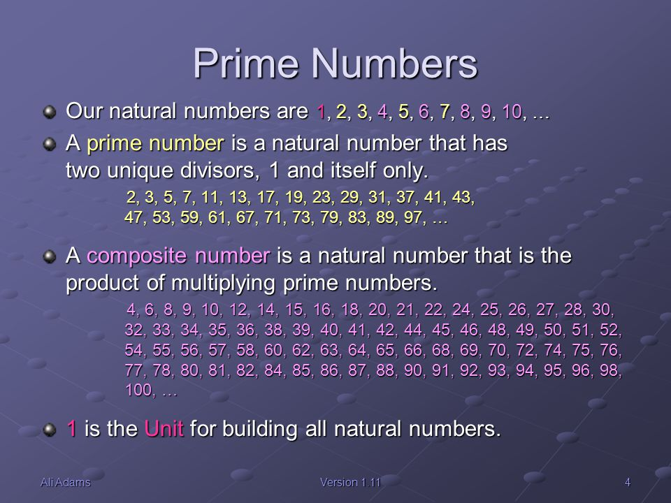 5Ali AdamsVersion 1.11 Building Blocks 1 is the additive building block for all natural numbers: 3 = 1 + 1 + 1 3 = 1 + 1 + 1 8 = 1 + 1 + 1 + 1 + 1 + 1 + 1 + 1 8 = 1 + 1 + 1 + 1 + 1 + 1 + 1 + 1 Prime numbers are the multiplicative building blocks for all natural numbers: 1 = 1 1 = 1 2 = 2 2 = 2 3 = 3 3 = 3 4 = 2 * 2 4 = 2 * 2 5 = 5 5 = 5 6 = 2 * 3 6 = 2 * 3 … Composite numbers are products of multiplying prime numbers in one unique way only: 12 = 2 * 2 * 3 12 = 2 * 2 * 3 91 = 7 * 13 91 = 7 * 13 51 = 3 * 17 51 = 3 * 17