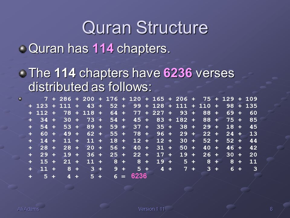 8Ali AdamsVersion 1.11 Quran Structure Quran has 114 chapters. The 114 chapters have 6236 verses distributed as follows: 7 + 286 + 200 + 176 + 120 + 1