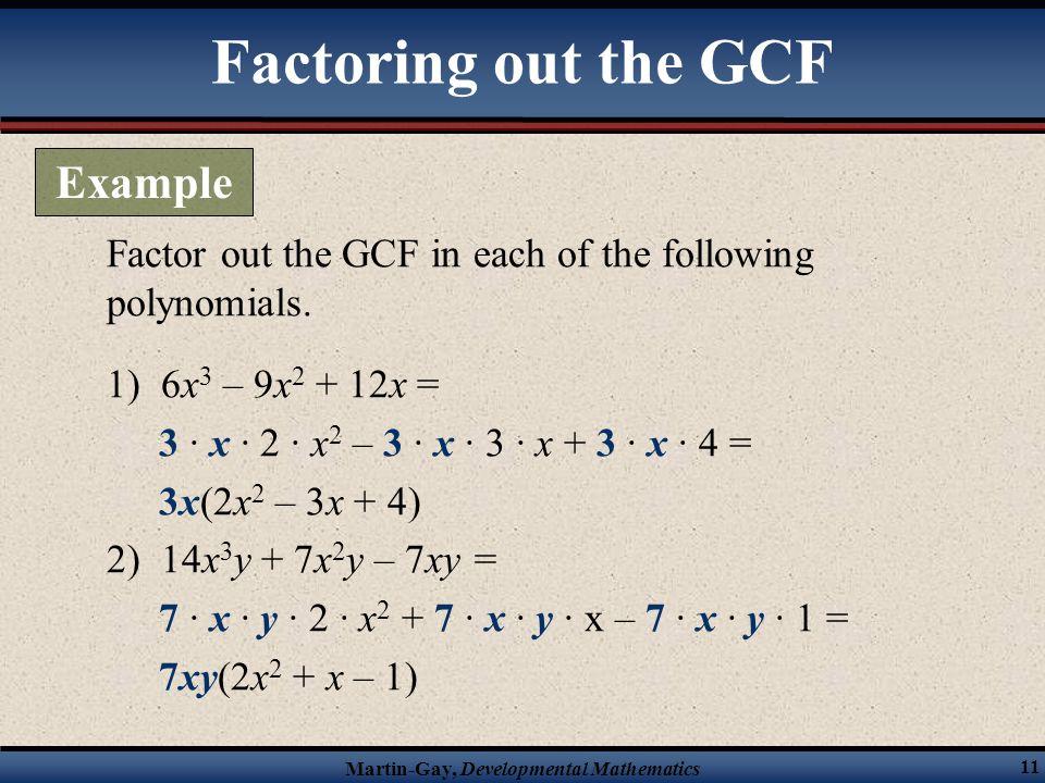 Martin-Gay, Developmental Mathematics 11 Factor out the GCF in each of the following polynomials. 1) 6x 3 – 9x 2 + 12x = 3 · x · 2 · x 2 – 3 · x · 3 ·