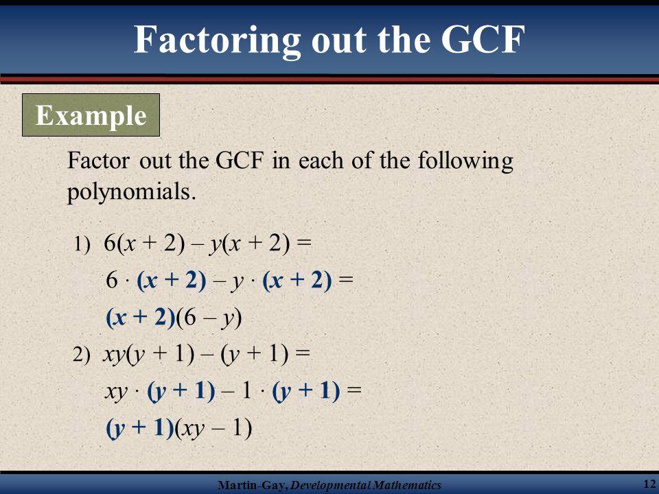 Martin-Gay, Developmental Mathematics 12 Factor out the GCF in each of the following polynomials. 1) 6(x + 2) – y(x + 2) = 6 · (x + 2) – y · (x + 2) =