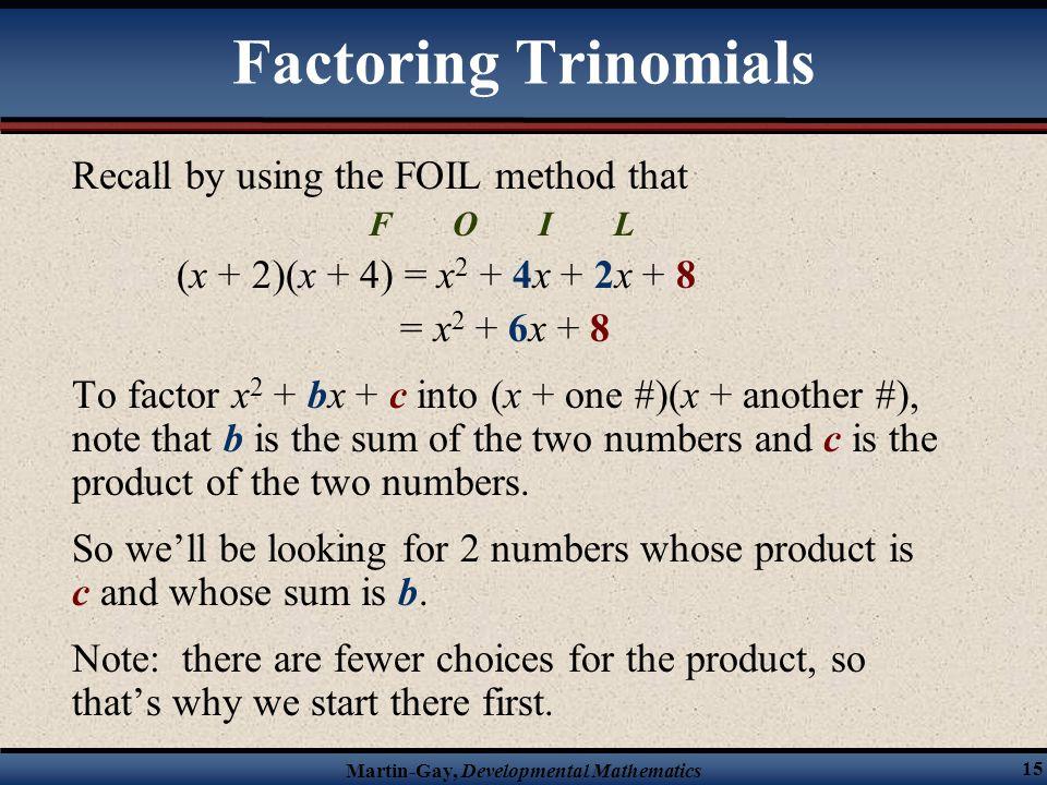 Martin-Gay, Developmental Mathematics 15 Factoring Trinomials Recall by using the FOIL method that F O I L (x + 2)(x + 4) = x 2 + 4x + 2x + 8 = x 2 +