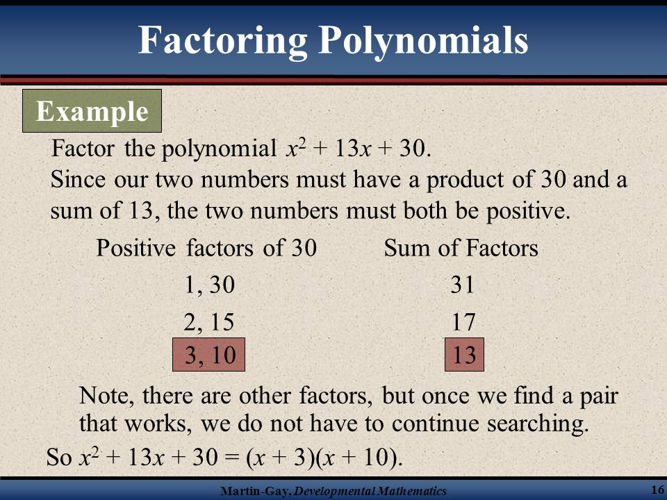 Martin-Gay, Developmental Mathematics 16 Factor the polynomial x 2 + 13x + 30. Since our two numbers must have a product of 30 and a sum of 13, the tw