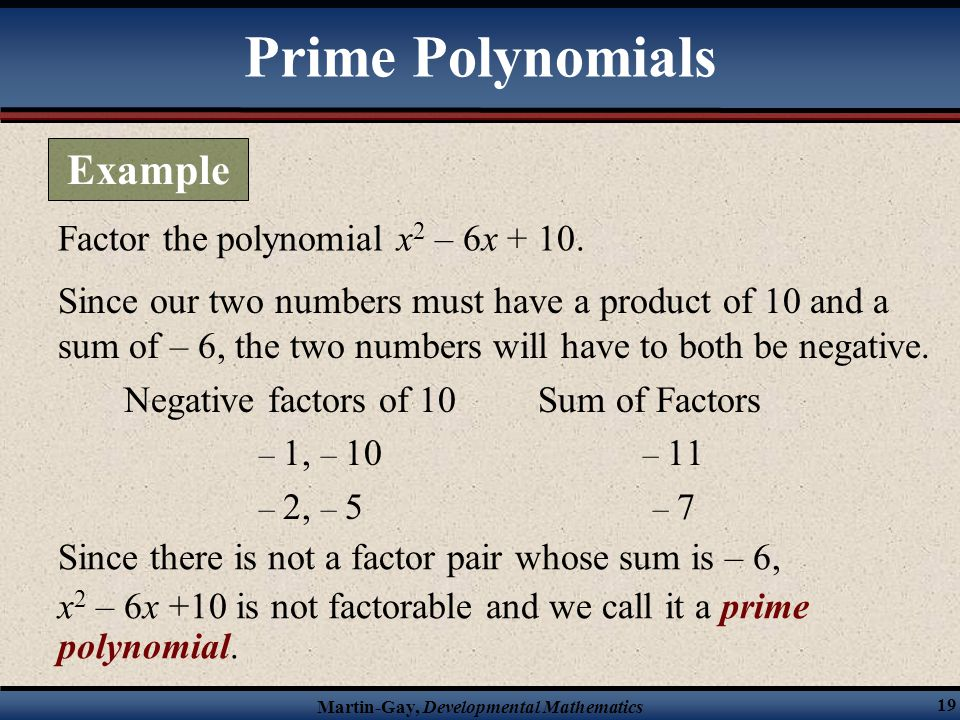 Martin-Gay, Developmental Mathematics 19 Factor the polynomial x 2 – 6x + 10. Since our two numbers must have a product of 10 and a sum of – 6, the tw