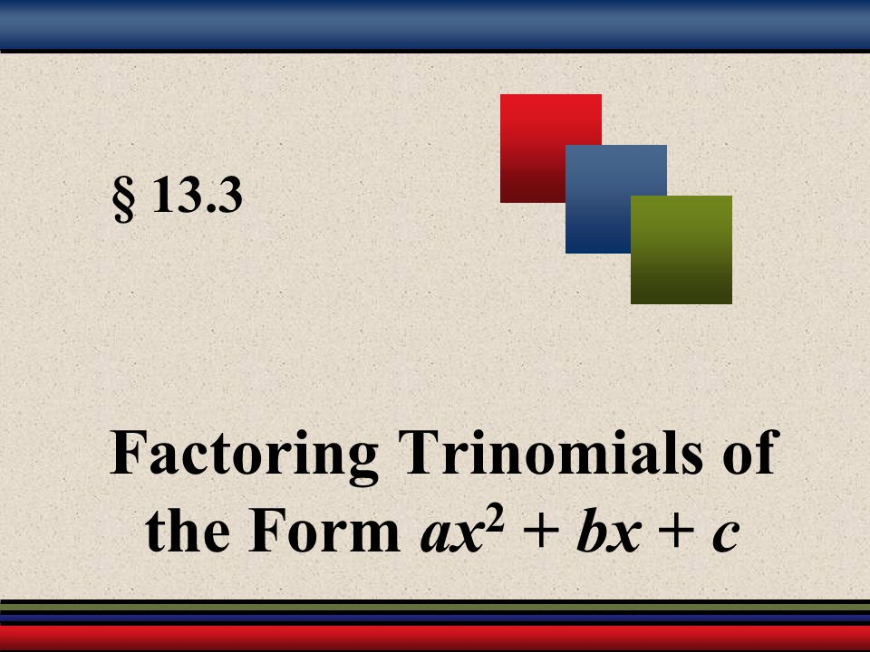 § 13.3 Factoring Trinomials of the Form ax 2 + bx + c