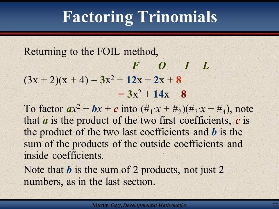 Martin-Gay, Developmental Mathematics 22 Factoring Trinomials Returning to the FOIL method, F O I L (3x + 2)(x + 4) = 3x 2 + 12x + 2x + 8 = 3x 2 + 14x