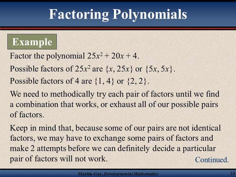Martin-Gay, Developmental Mathematics 23 Factor the polynomial 25x 2 + 20x + 4. Possible factors of 25x 2 are {x, 25x} or {5x, 5x}. Possible factors o