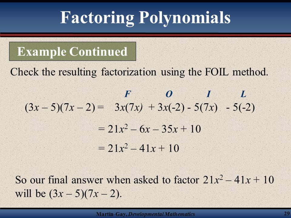 Martin-Gay, Developmental Mathematics 29 Check the resulting factorization using the FOIL method. (3x – 5)(7x – 2) = = 21x 2 – 6x – 35x + 10 3x(7x) F