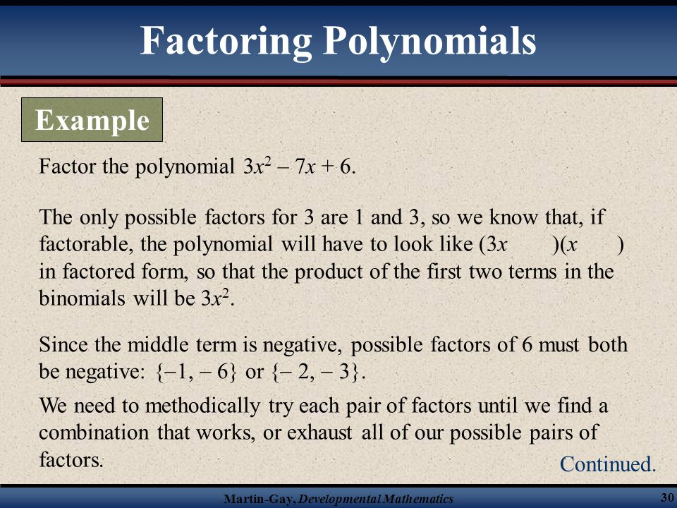 Martin-Gay, Developmental Mathematics 30 Factor the polynomial 3x 2 – 7x + 6. The only possible factors for 3 are 1 and 3, so we know that, if factora