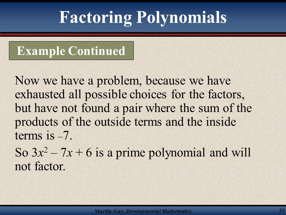 Martin-Gay, Developmental Mathematics 32 Now we have a problem, because we have exhausted all possible choices for the factors, but have not found a p
