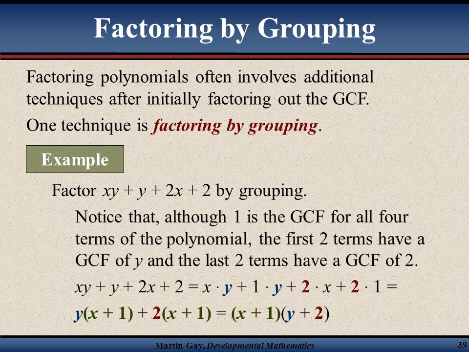 Martin-Gay, Developmental Mathematics 39 Factoring polynomials often involves additional techniques after initially factoring out the GCF. One techniq