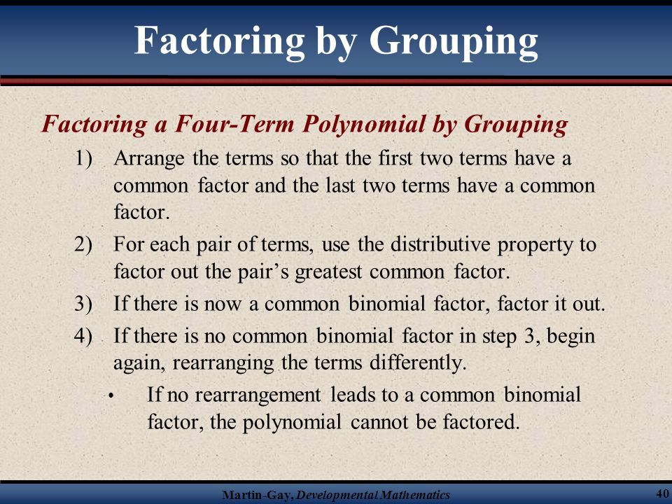 Martin-Gay, Developmental Mathematics 40 Factoring a Four-Term Polynomial by Grouping 1)Arrange the terms so that the first two terms have a common fa