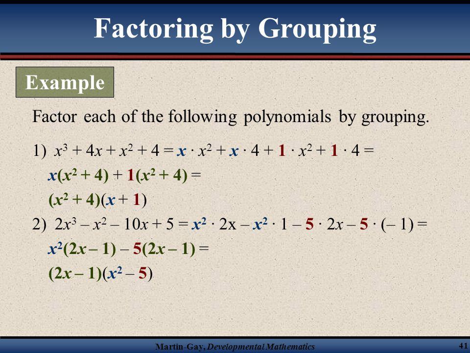 Martin-Gay, Developmental Mathematics 41 1) x 3 + 4x + x 2 + 4 = x · x 2 + x · 4 + 1 · x 2 + 1 · 4 = x(x 2 + 4) + 1(x 2 + 4) = (x 2 + 4)(x + 1) 2) 2x