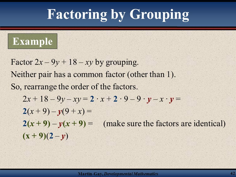 Martin-Gay, Developmental Mathematics 42 Factor 2x – 9y + 18 – xy by grouping. Neither pair has a common factor (other than 1). So, rearrange the orde