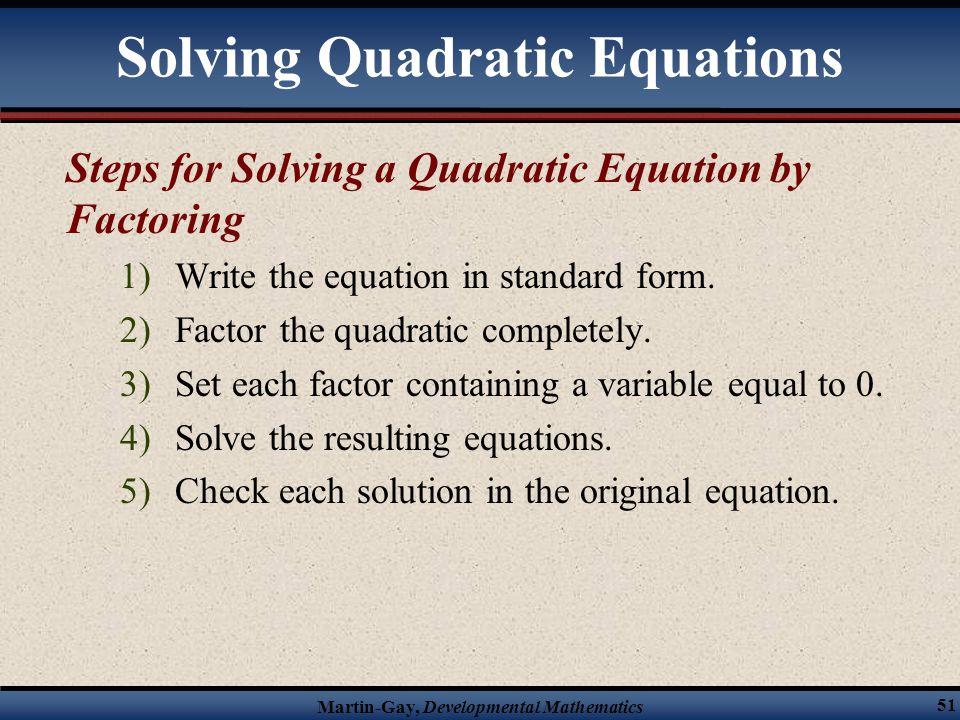 Martin-Gay, Developmental Mathematics 51 Steps for Solving a Quadratic Equation by Factoring 1)Write the equation in standard form. 2)Factor the quadr