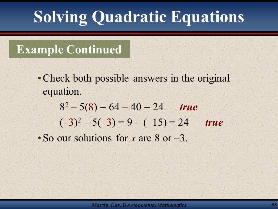 Martin-Gay, Developmental Mathematics 53 Check both possible answers in the original equation. 8 2 – 5(8) = 64 – 40 = 24 true (–3) 2 – 5(–3) = 9 – (–1