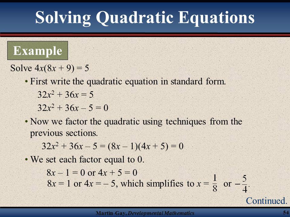 Martin-Gay, Developmental Mathematics 54 Solve 4x(8x + 9) = 5 First write the quadratic equation in standard form. 32x 2 + 36x = 5 32x 2 + 36x – 5 = 0