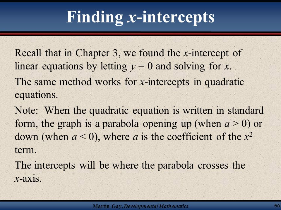 Martin-Gay, Developmental Mathematics 56 Recall that in Chapter 3, we found the x-intercept of linear equations by letting y = 0 and solving for x. Th