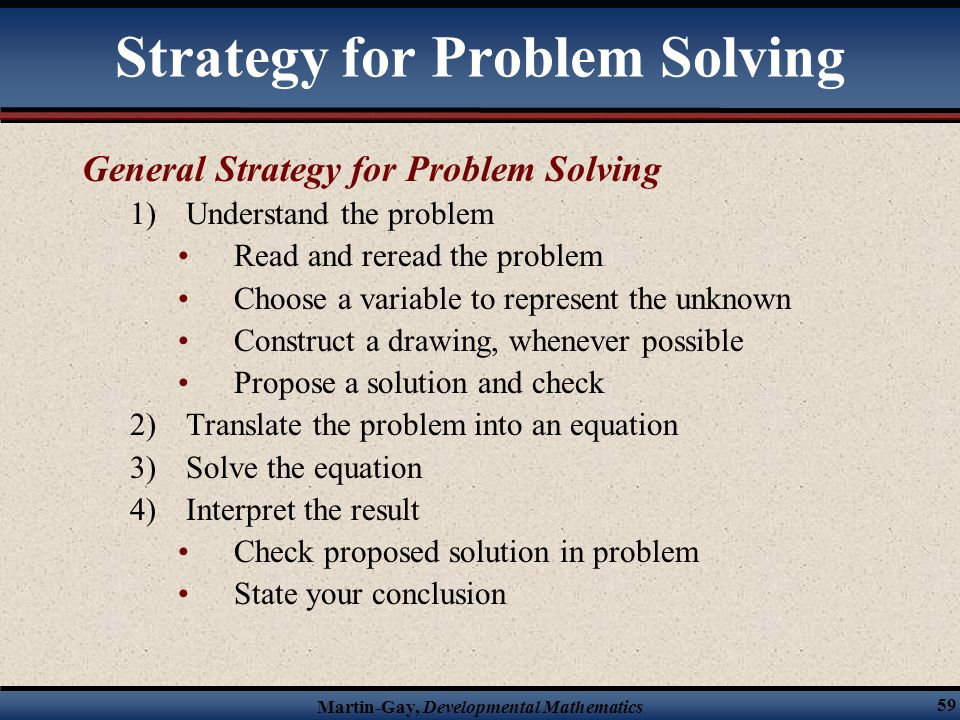 Martin-Gay, Developmental Mathematics 59 Strategy for Problem Solving General Strategy for Problem Solving 1)Understand the problem Read and reread th