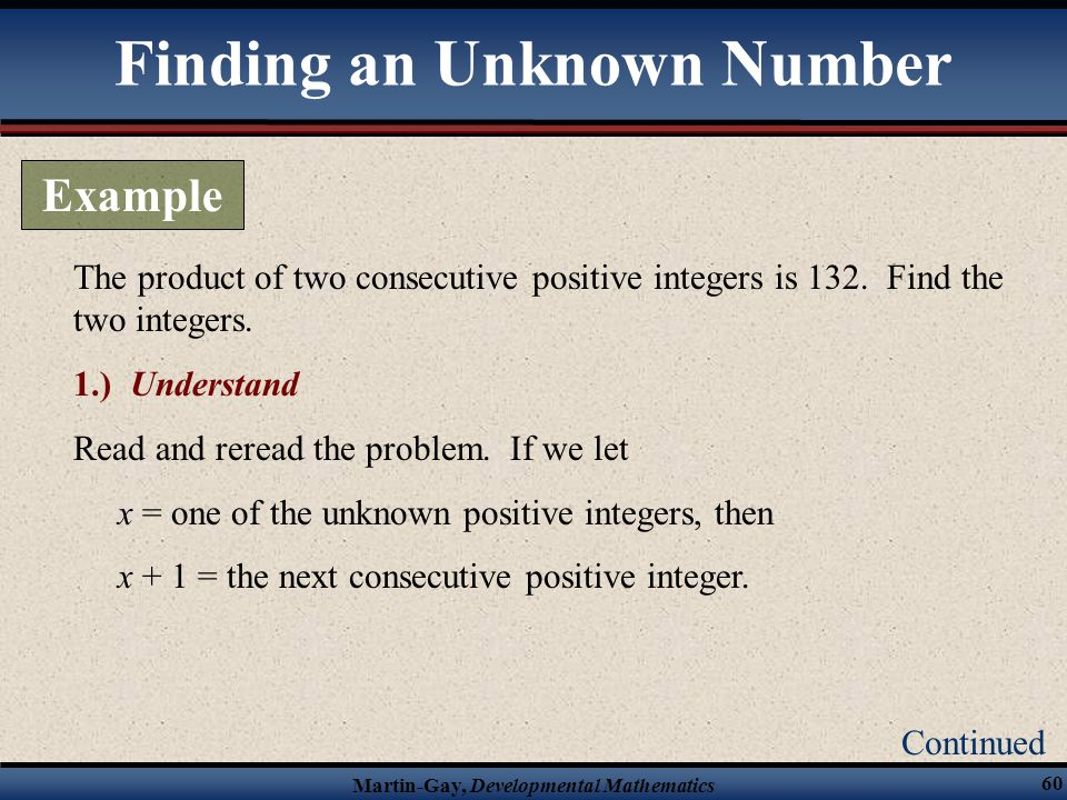 Martin-Gay, Developmental Mathematics 60 The product of two consecutive positive integers is 132. Find the two integers. 1.) Understand Read and rerea