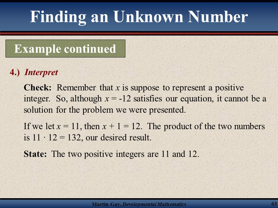 Martin-Gay, Developmental Mathematics 63 Finding an Unknown Number Example continued 4.) Interpret Check: Remember that x is suppose to represent a po