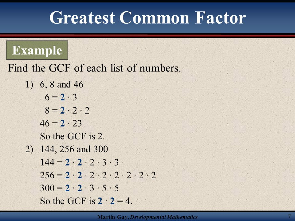 Martin-Gay, Developmental Mathematics 8 1) x 3 and x 7 x 3 = x · x · x x 7 = x · x · x · x · x · x · x So the GCF is x · x · x = x 3 2) 6x 5 and 4x 3 6x 5 = 2 · 3 · x · x · x 4x 3 = 2 · 2 · x · x · x So the GCF is 2 · x · x · x = 2x 3 Find the GCF of each list of terms.